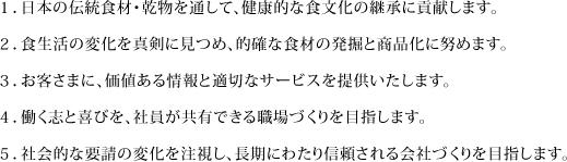1.日本の伝統食材・乾物を通して、健康的な食文化の継承に貢献します。 2.食生活の変化を真剣に見つめ、的確な食材の発掘と商品化に努めます。 3.お客さまに、価値ある情報と適切なサービスを提供いたします。 4.働く志と喜びを、社員が共有できる職場づくりを目指します。 5.社会的な要請の変化を注視し、長期にわたり信頼される会社づくりを目指します。